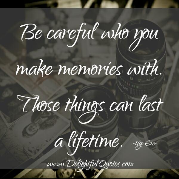 Be careful who you make memories with