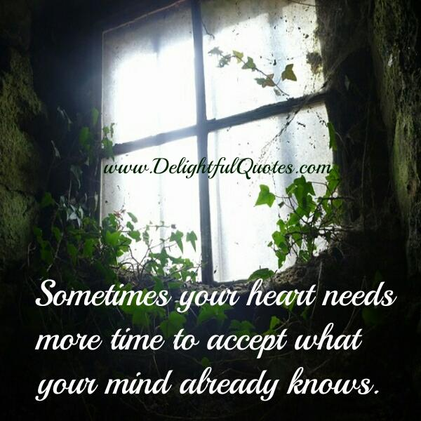 Sometimes your heart needs more time to accept