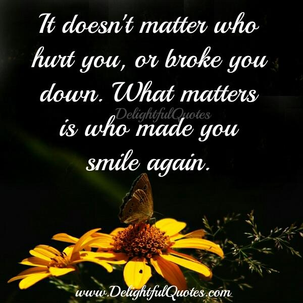Those who hurt you or broke you down