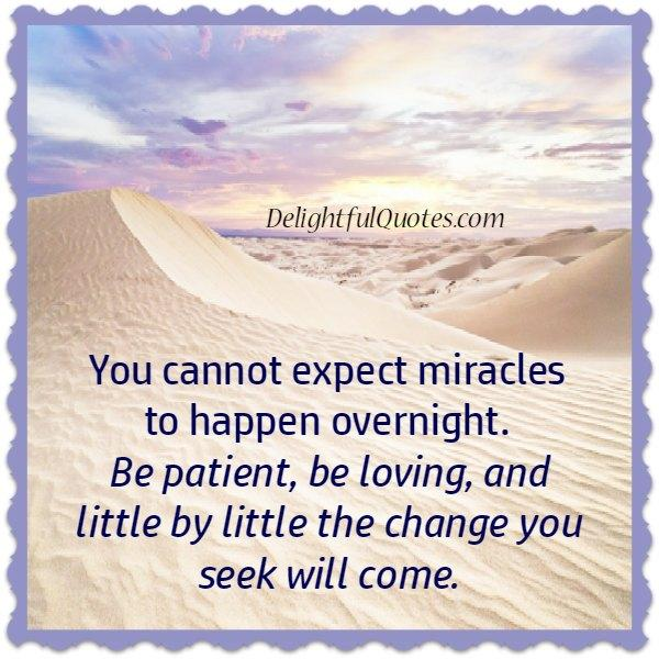 You can't expect miracles to happen overnight