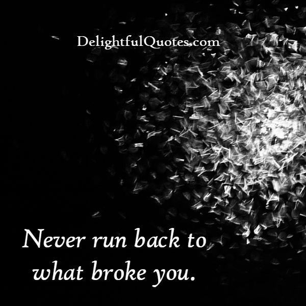 Never run back to what broke you