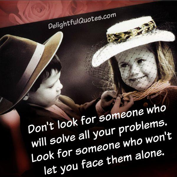 Look for someone who won't leave you alone