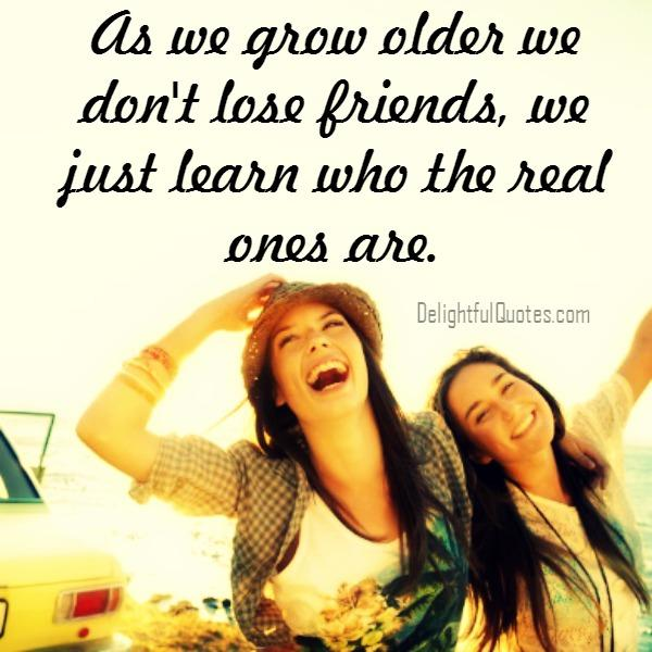 As we grow older we don't lose friends