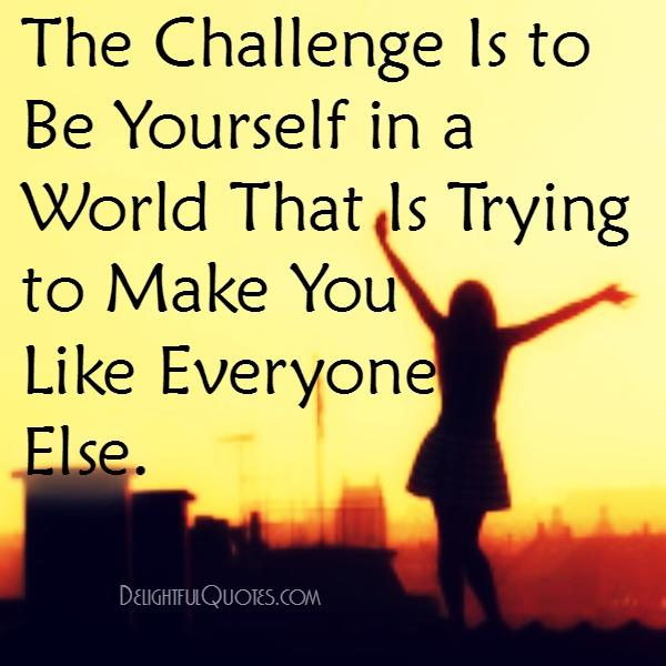 The challenge is to be yourself in a world