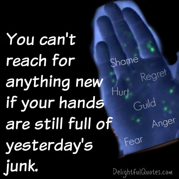 If your hands are still full of yesterdays junk