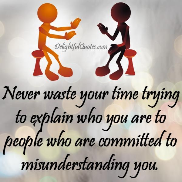 Never waste your time trying to explain anyone