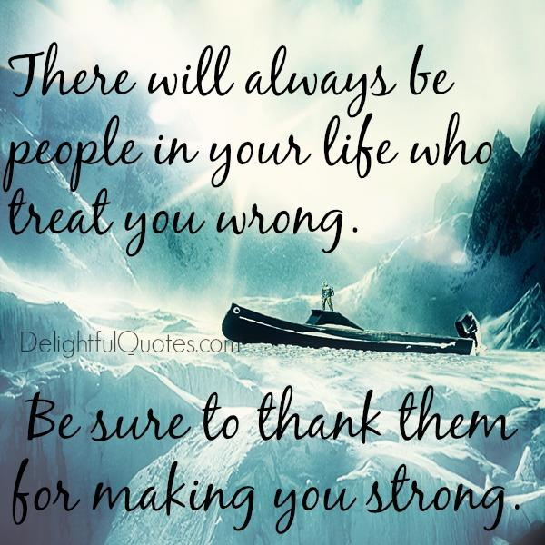 There will always be people in your life who treat you wrong