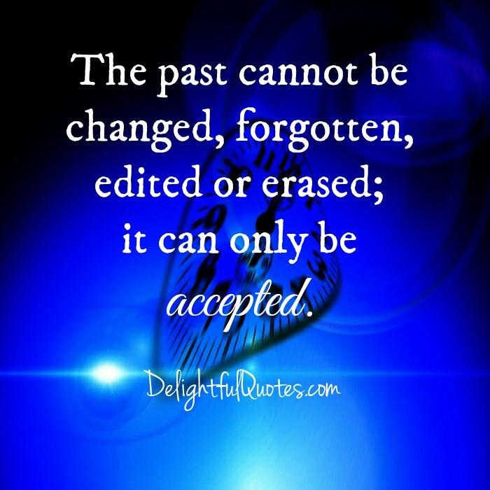 The past cannot be changed, edited or erased