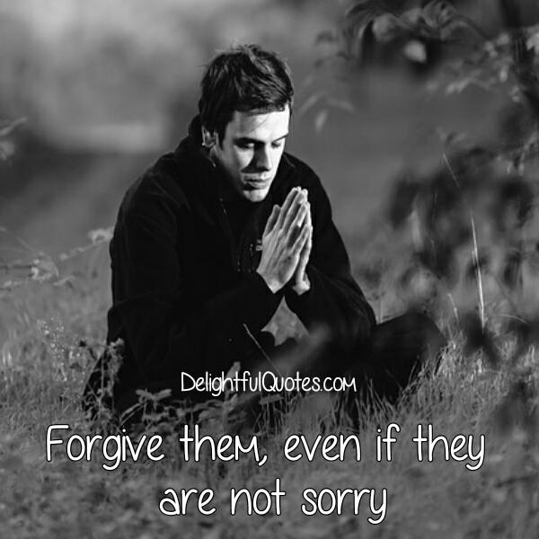 Forgive them, even if they are not sorry