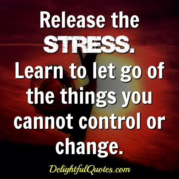 Release the stress and let of thing you can't change