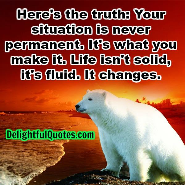 Your situation is never permanent
