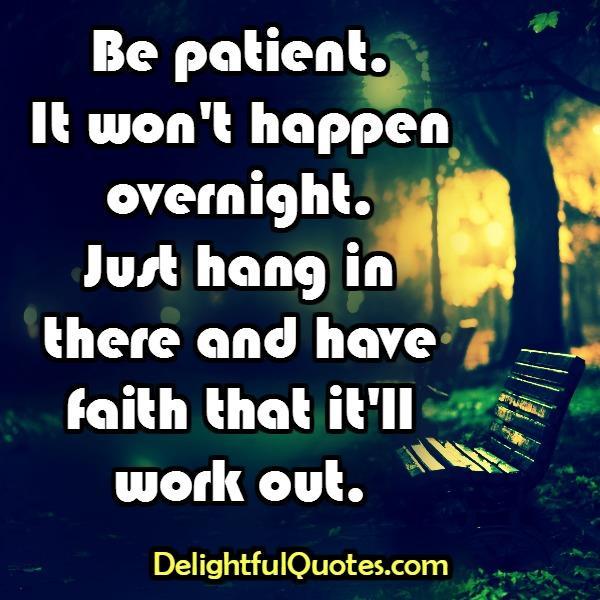Be Patient! It won't happen overnight