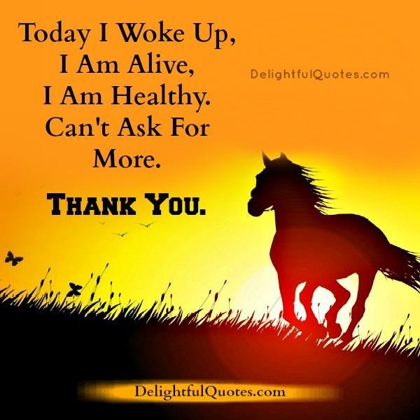 Today I woke up, I'm alive